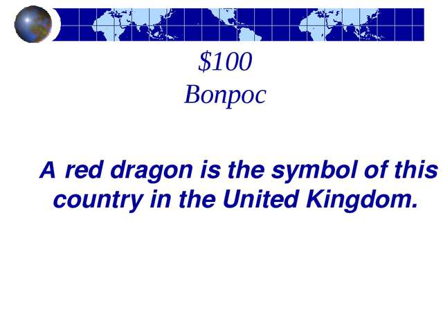 $100 Вопрос A red dragon is the symbol of this country in the United Kingdom.