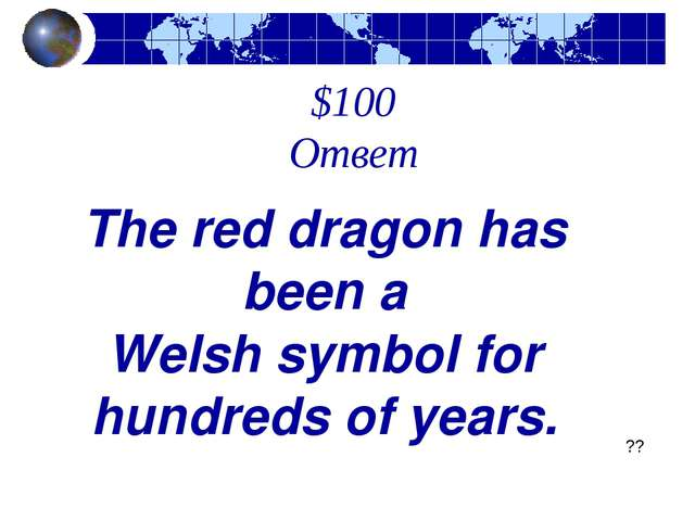 $100 Ответ The red dragon has been a Welsh symbol for hundreds of years. ??