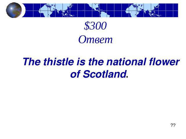 $300 Ответ The thistle is the national flower of Scotland.  ??