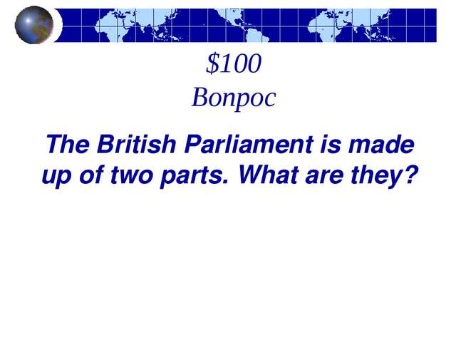 $100 Вопрос The British Parliament is made up of two parts. What are they?