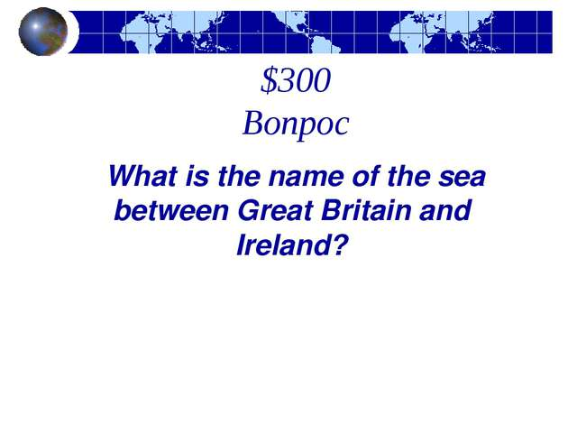 $300 Вопрос  What is the name of the sea between Great Britain and Ireland?