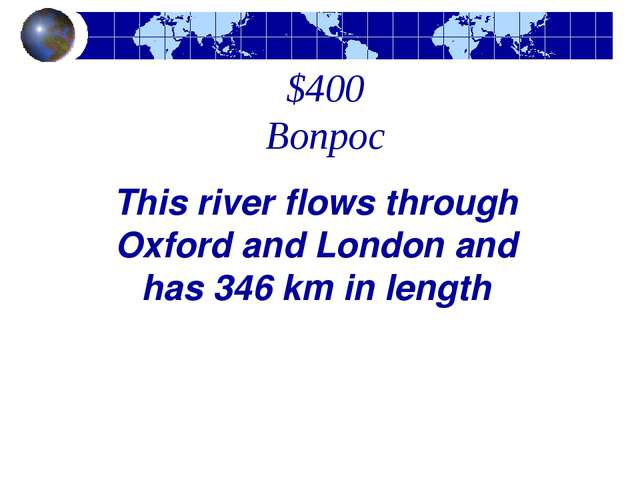 $400 Вопрос This river flows through Oxford and London and has 346 km in length