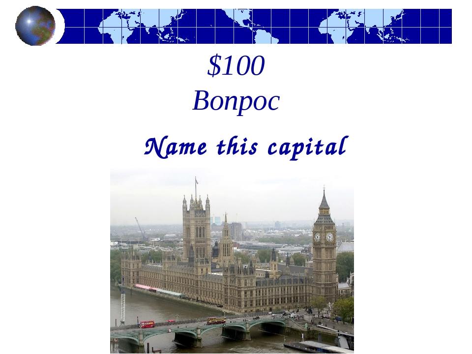 $100 Вопрос Name this capital