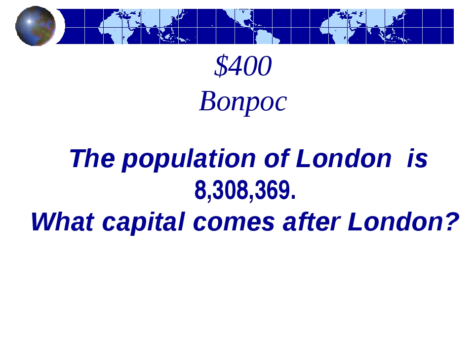 $400 Вопрос The population of London is 8,308,369. What capital comes after L...
