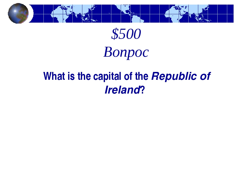 $500 Вопрос What is the capital of the Republic of Ireland?
