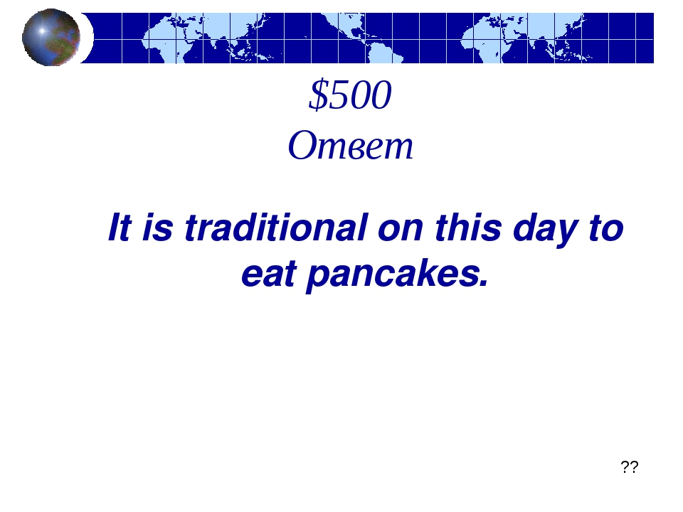 $500 Ответ It is traditional on this day to eat pancakes. ??
