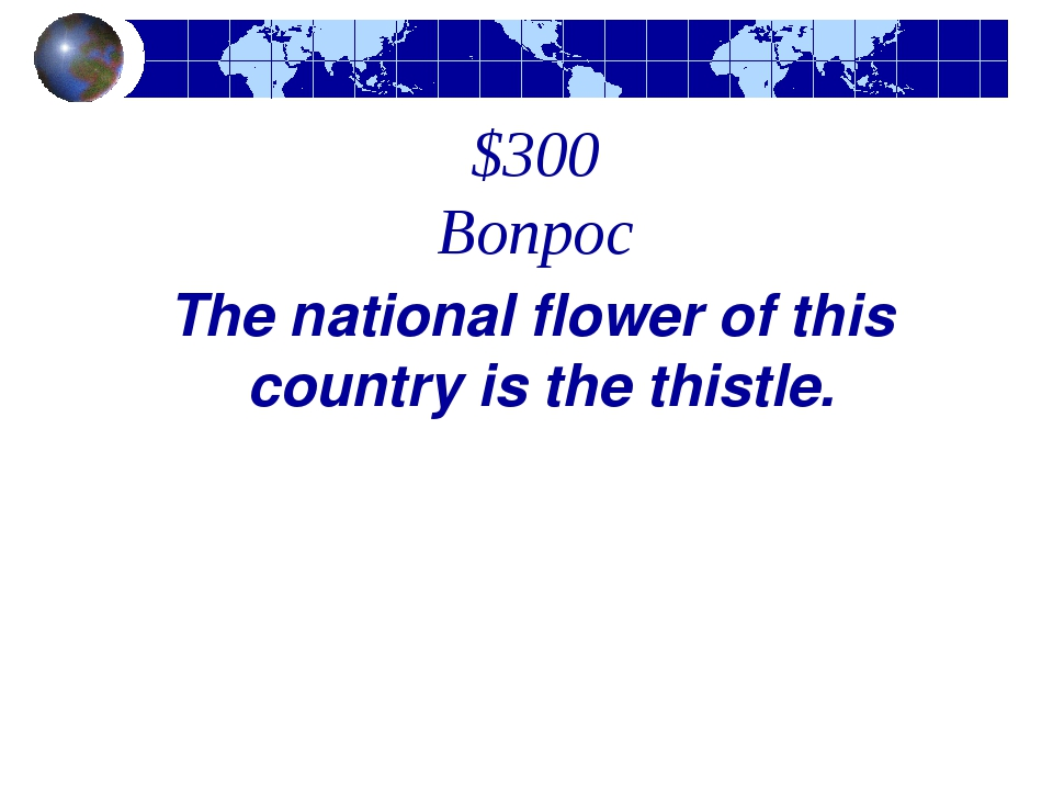 $300 Вопрос The national flower of this country is the thistle.