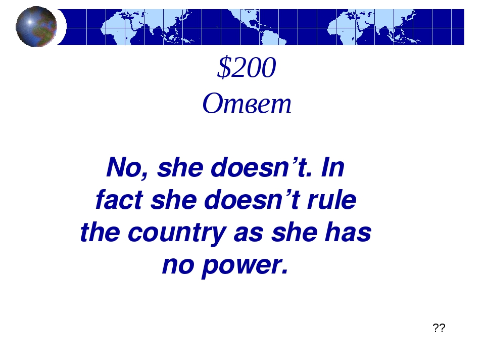$200 Ответ No, she doesn't. In fact she doesn't rule the country as she has n...