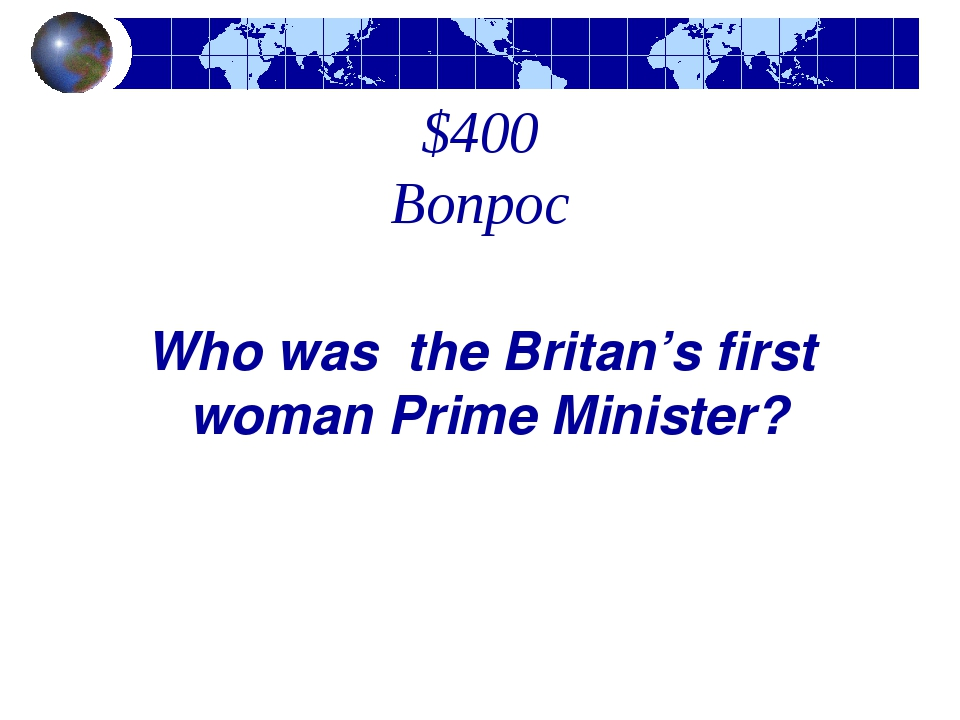 $400 Вопрос Who was the Britan's first woman Prime Minister?