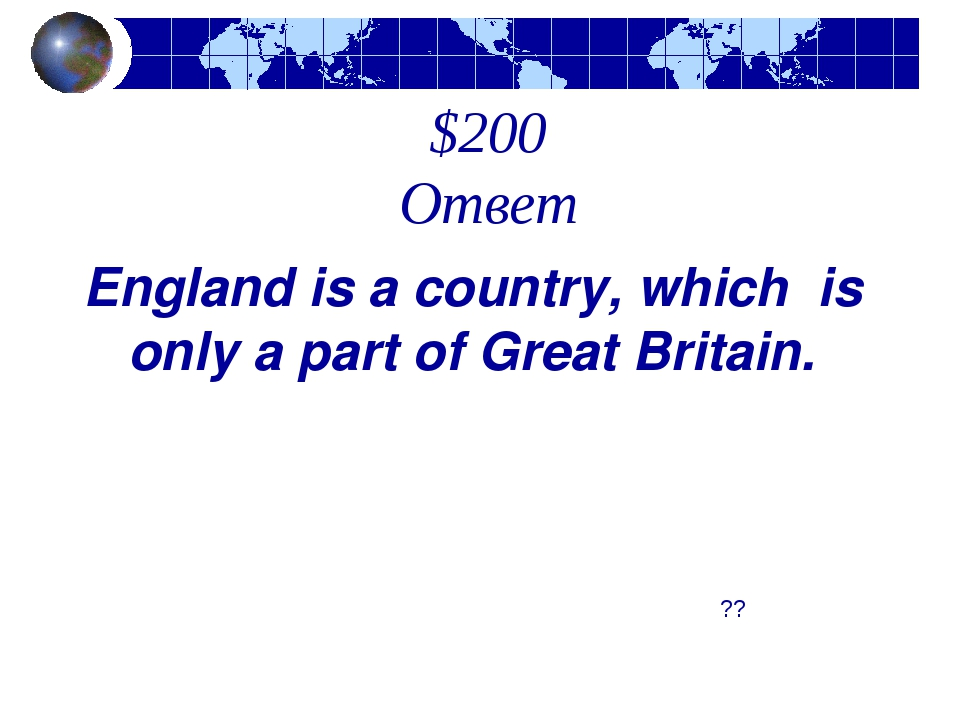 $200 Ответ ?? England is a country, which is only a part of Great Britain.