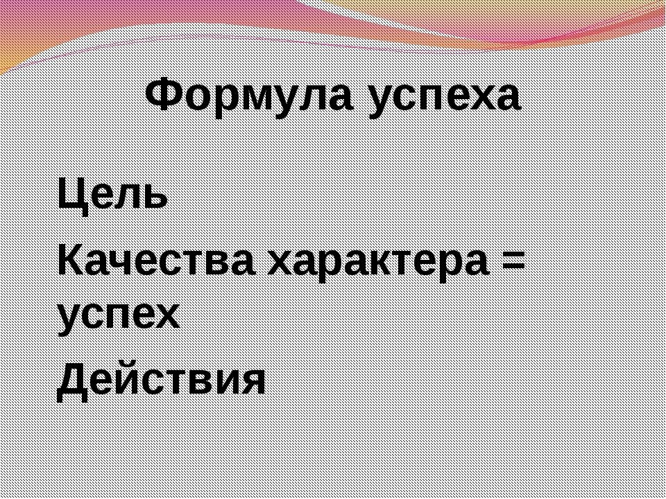 Формула успеха Цель Качества характера = успех Действия