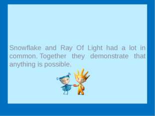 Snowflake and Ray Of Light had a lot in common. Together they demonstrate th