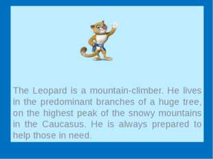 The Leopard is a mountain-climber. He lives in the predominant branches of a