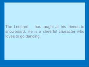 The Leopard has taught all his friends to snowboard. He is a cheerful charac