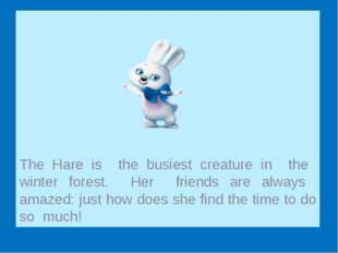 The Hare is the busiest creature in the winter forest. Her friends are alway