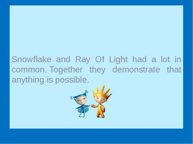 Snowflake and Ray Of Light had a lot in common. Together they demonstrate th...