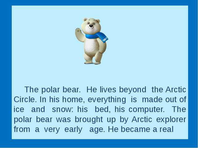 The polar bear. He lives beyond the Arctic Circle. In his home, ever...