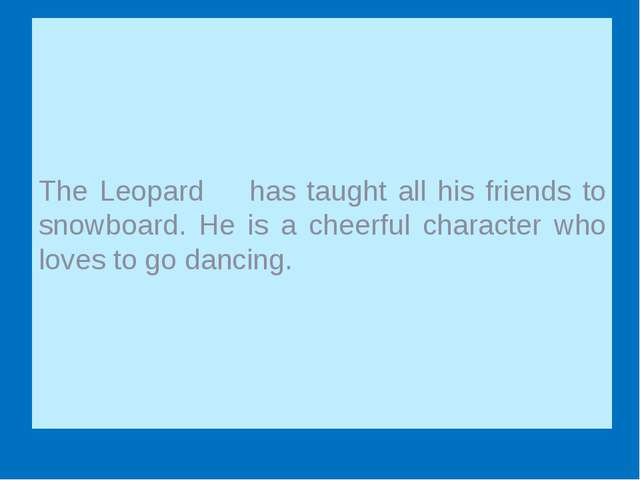 The Leopard has taught all his friends to snowboard. He is a cheerful charac...