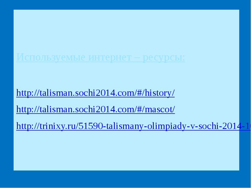 Используемые интернет – ресурсы: http://talisman.sochi2014.com/#/history/ ht...