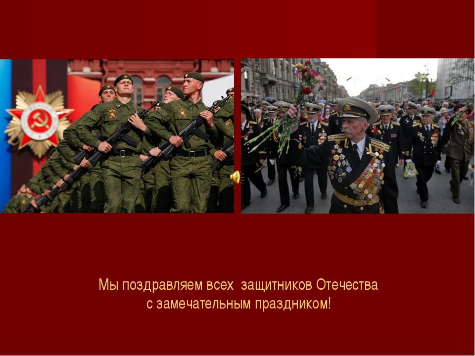 Мы поздравляем всех защитников Отечества с замечательным праздником!