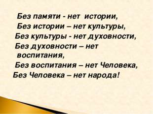 Без памяти - нет истории, Без истории – нет культуры, Без культуры - нет дух
