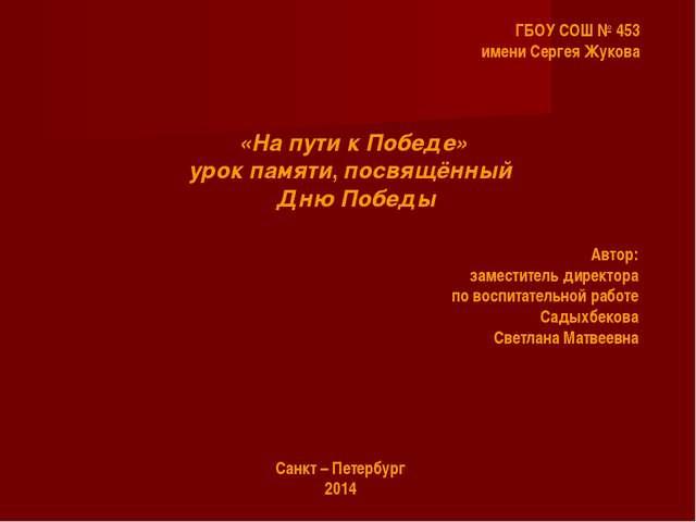ГБОУ СОШ № 453 имени Сергея Жукова «На пути к Победе» урок памяти, посвящённы...