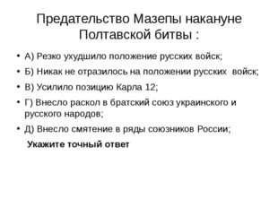 Предательство Мазепы накануне Полтавской битвы : А) Резко ухудшило положение