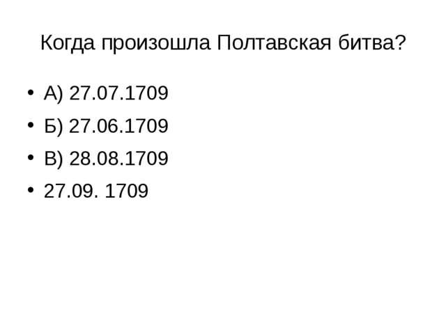 Когда произошла Полтавская битва? А) 27.07.1709 Б) 27.06.1709 В) 28.08.1709 2...