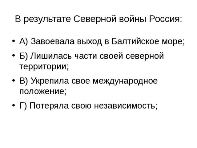 В результате Северной войны Россия: А) Завоевала выход в Балтийское море; Б)...