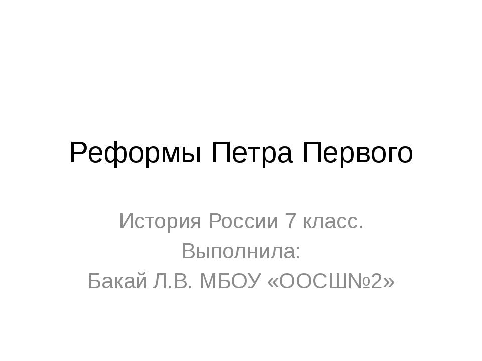 Реформы Петра Первого История России 7 класс. Выполнила: Бакай Л.В. МБОУ «ООС...