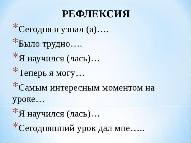 РЕФЛЕКСИЯ Сегодня я узнал (а)…. Было трудно…. Я научился (лась)… Теперь я мог...
