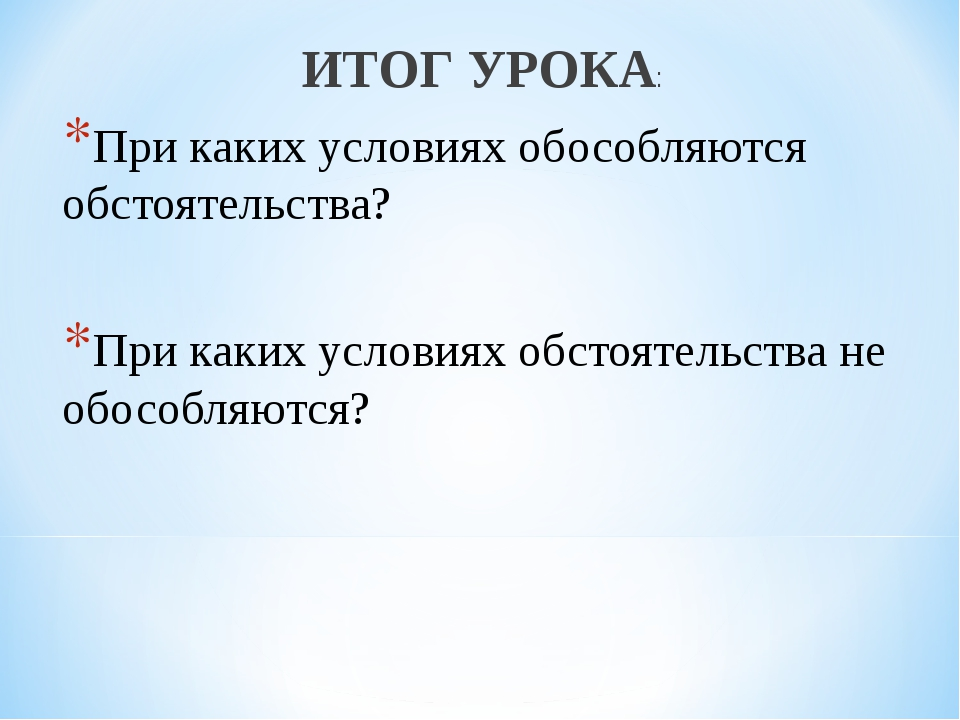 ИТОГ УРОКА: При каких условиях обособляются обстоятельства? При каких условия...