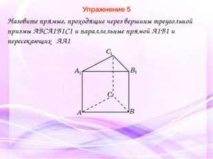 Упражнение 5 Назовите прямые, проходящие через вершины треугольной призмы ABC