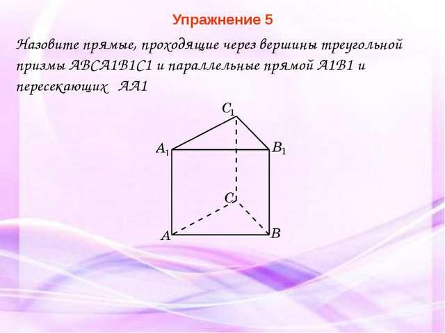 Упражнение 5 Назовите прямые, проходящие через вершины треугольной призмы ABC...