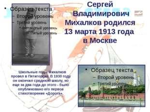 Сергей Владимирович Михалков родился 13 марта 1913 года в Москве Школьные год