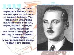 В 1930 году Михалков переехал в Москву, где в течение трех лет работал на тк