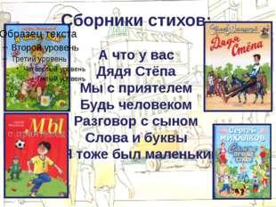 Сборники стихов: А что у вас Дядя Стёпа Мы с приятелем Будь человеком Разгов