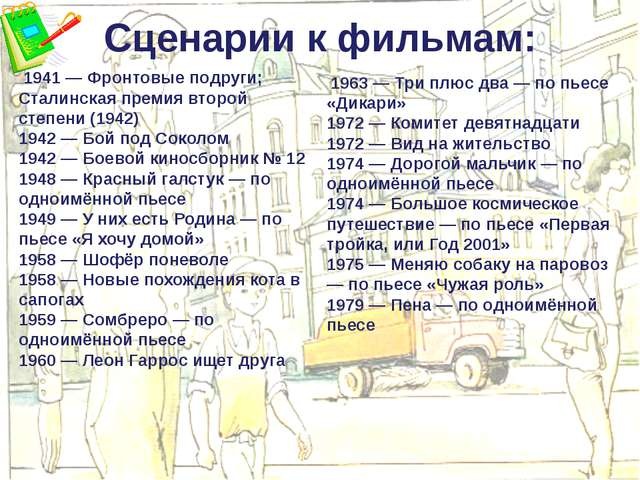Сценарии к фильмам: 1941 — Фронтовые подруги; Сталинская премия второй степен...