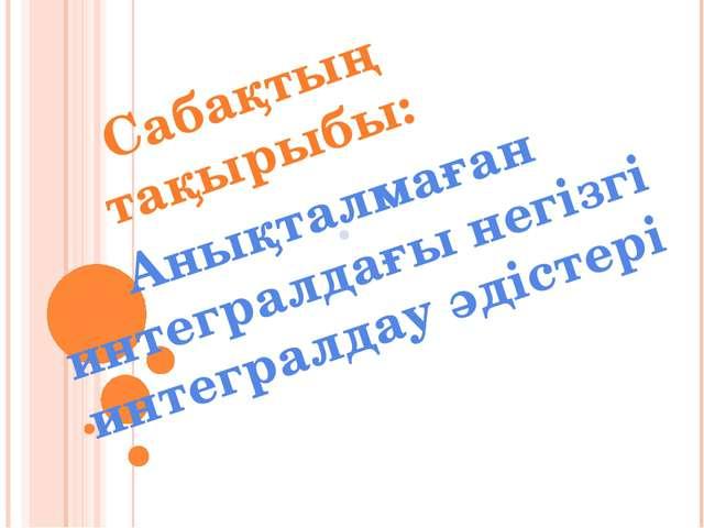 Сабақтың тақырыбы: Анықталмаған интегралдағы негізгі интегралдау әдістері .