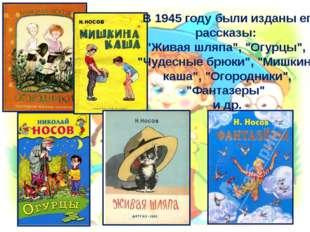 """В 1945 году были изданы его рассказы: """"Живая шляпа"""", """"Огурцы"""", """"Чудесные брю"""