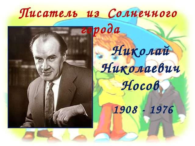 Николай Николаевич Носов 1908 - 1976 Писатель из Солнечного города