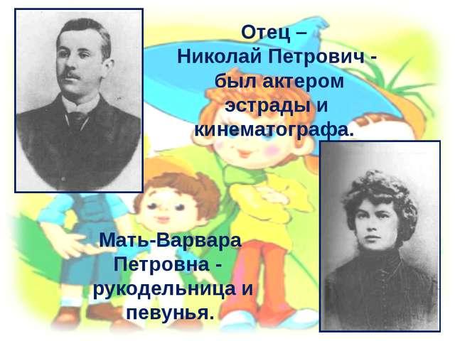 Отец – Николай Петрович - был актером эстрады и кинематографа. Мать-Варвара П...