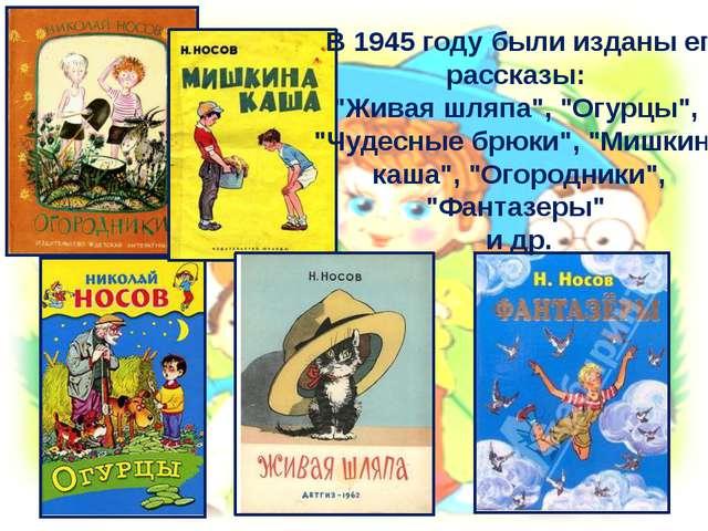 """В 1945 году были изданы его рассказы: """"Живая шляпа"""", """"Огурцы"""", """"Чудесные брю..."""