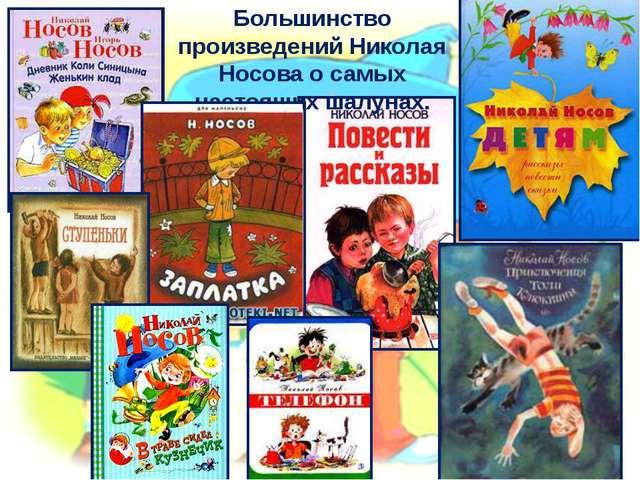 Большинство произведений Николая Носова о самых настоящих шалунах.