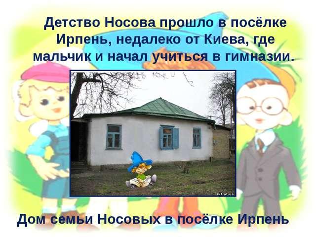 Детство Носова прошло в посёлке Ирпень, недалеко от Киева, где мальчик и нача...