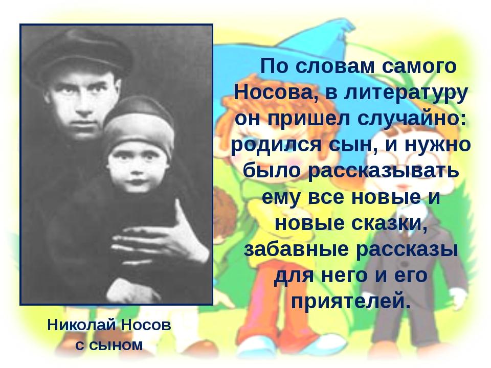 Николай Носов с сыном По словам самого Носова, в литературу он пришел случайн...