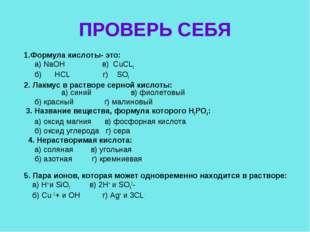 ПРОВЕРЬ СЕБЯ 1.Формула кислоты- это: а) NaOH в) CuCL2 б) HCL г) SO3 2. Лакмус