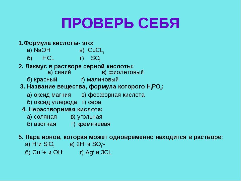 ПРОВЕРЬ СЕБЯ 1.Формула кислоты- это: а) NaOH в) CuCL2 б) HCL г) SO3 2. Лакмус...