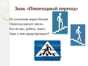Знак «Пешеходный переход» По полоскам черно-белым Пешеход шагает смело, Кто и