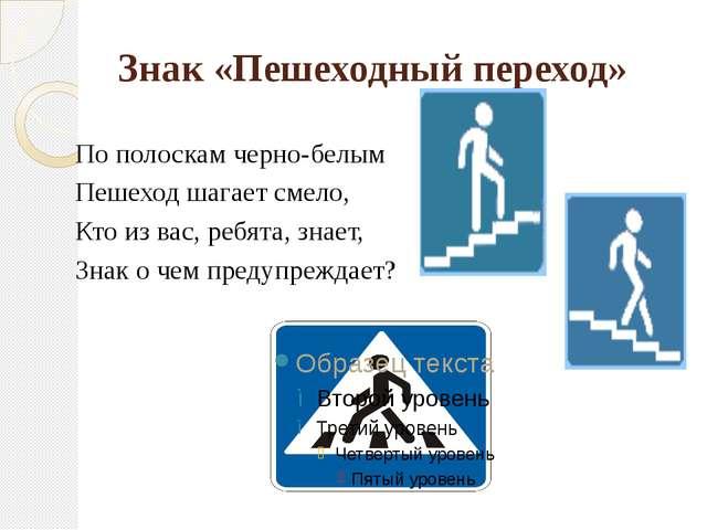 Знак «Пешеходный переход» По полоскам черно-белым Пешеход шагает смело, Кто и...